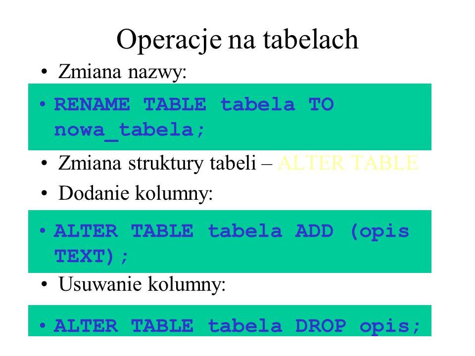 Operacje na tabelach Zmiana nazwy: Zmiana struktury tabeli – ALTER TABLE Dodanie kolumny: Usuwanie kolumny: RENAME TABLE tabela TO nowa_tabela; ALTER