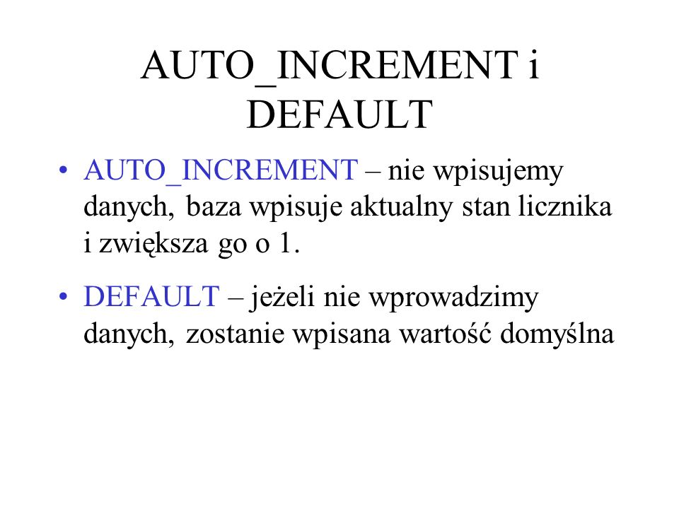 AUTO_INCREMENT i DEFAULT AUTO_INCREMENT – nie wpisujemy danych, baza wpisuje aktualny stan licznika i zwiększa go o 1. DEFAULT – jeżeli nie wprowadzim