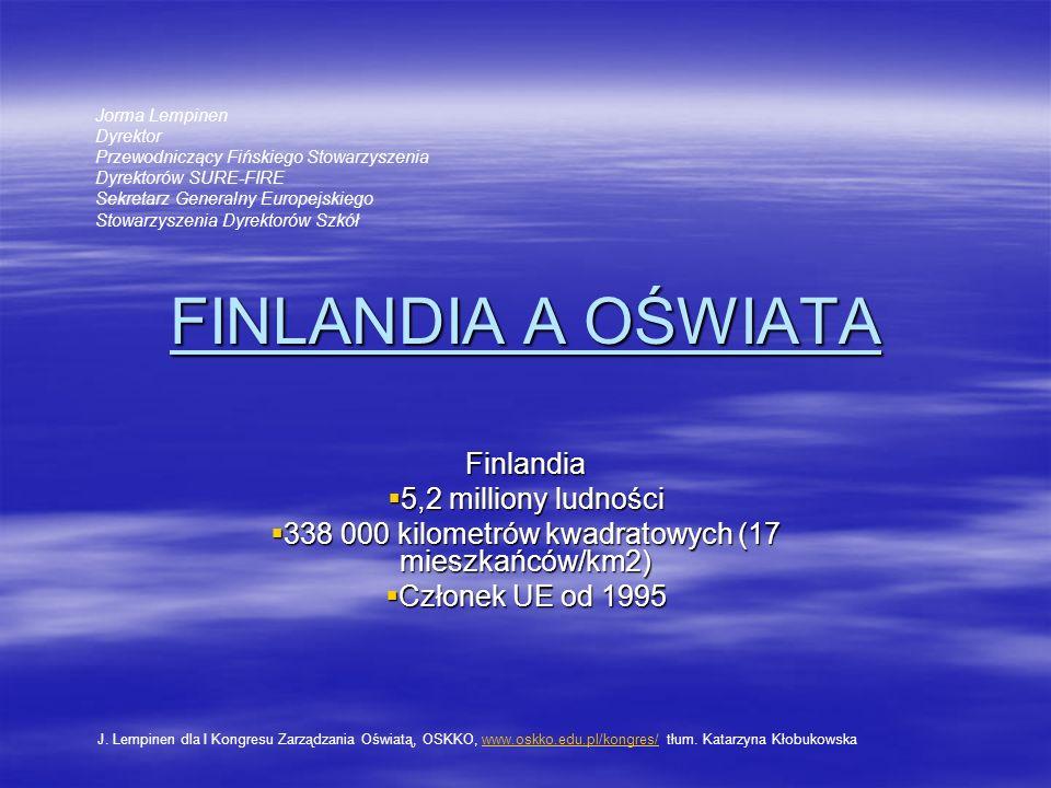 FINLANDIA A OŚWIATA Finlandia 5,2 milliony ludności 5,2 milliony ludności 338 000 kilometrów kwadratowych (17 mieszkańców/km2) 338 000 kilometrów kwadratowych (17 mieszkańców/km2) Członek UE od 1995 Członek UE od 1995 Jorma Lempinen Dyrektor Przewodniczący Fińskiego Stowarzyszenia Dyrektorów SURE-FIRE Sekretarz Generalny Europejskiego Stowarzyszenia Dyrektorów Szkół J.