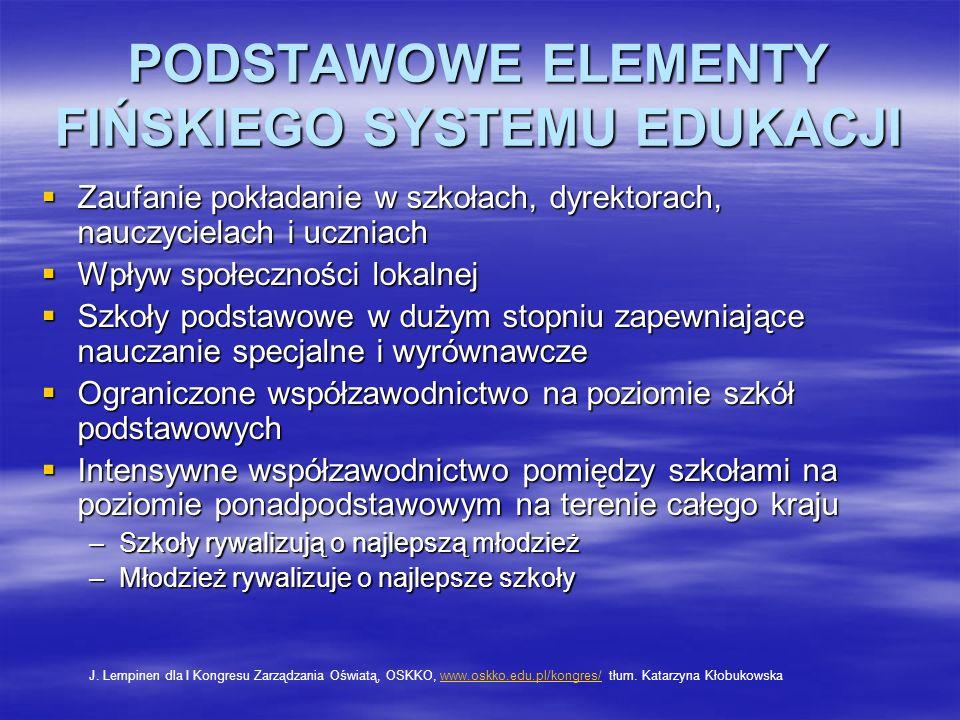 PODSTAWOWE ELEMENTY FIŃSKIEGO SYSTEMU EDUKACJI Zaufanie pokładanie w szkołach, dyrektorach, nauczycielach i uczniach Zaufanie pokładanie w szkołach, dyrektorach, nauczycielach i uczniach Wpływ społeczności lokalnej Wpływ społeczności lokalnej Szkoły podstawowe w dużym stopniu zapewniające nauczanie specjalne i wyrównawcze Szkoły podstawowe w dużym stopniu zapewniające nauczanie specjalne i wyrównawcze Ograniczone współzawodnictwo na poziomie szkół podstawowych Ograniczone współzawodnictwo na poziomie szkół podstawowych Intensywne współzawodnictwo pomiędzy szkołami na poziomie ponadpodstawowym na terenie całego kraju Intensywne współzawodnictwo pomiędzy szkołami na poziomie ponadpodstawowym na terenie całego kraju –Szkoły rywalizują o najlepszą młodzież –Młodzież rywalizuje o najlepsze szkoły J.