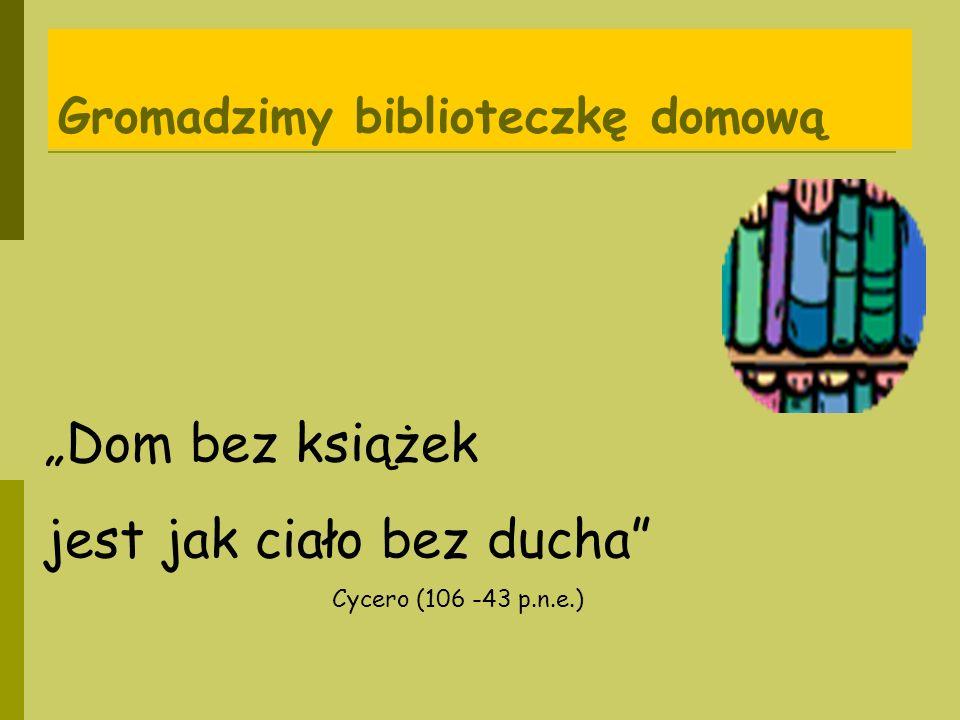 Gromadzimy biblioteczkę domową Dom bez książek jest jak ciało bez ducha Cycero (106 -43 p.n.e.)