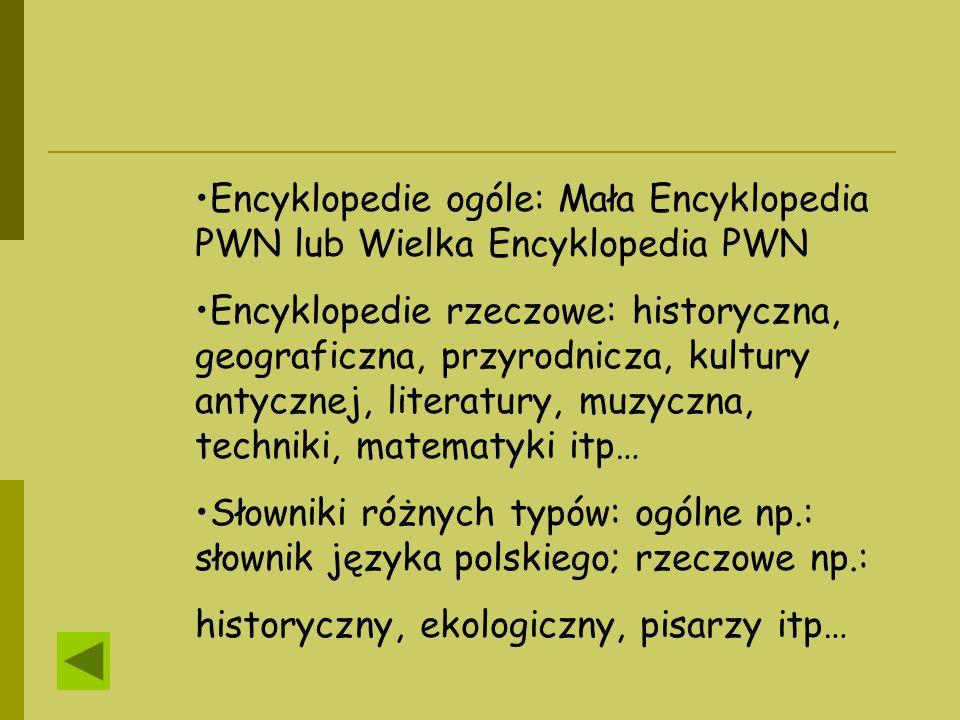 Encyklopedie ogóle: Mała Encyklopedia PWN lub Wielka Encyklopedia PWN Encyklopedie rzeczowe: historyczna, geograficzna, przyrodnicza, kultury antyczne