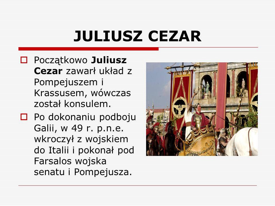 JULIUSZ CEZAR Początkowo Juliusz Cezar zawarł układ z Pompejuszem i Krassusem, wówczas został konsulem. Po dokonaniu podboju Galii, w 49 r. p.n.e. wkr