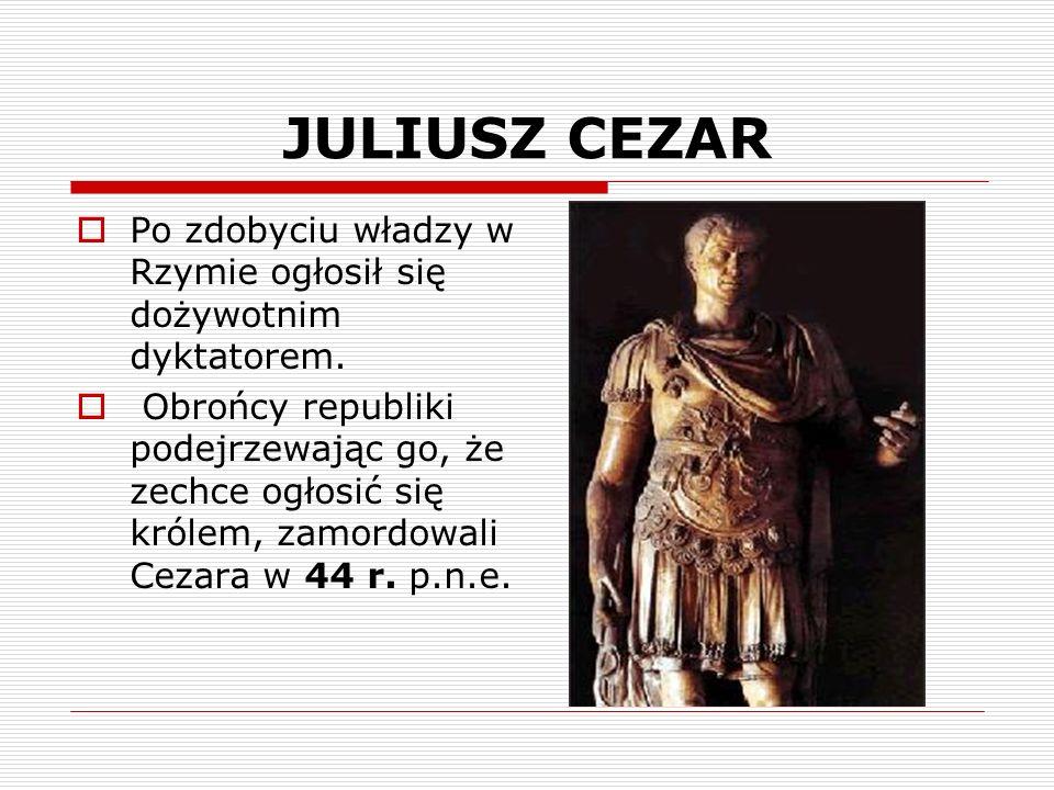 JULIUSZ CEZAR Po zdobyciu władzy w Rzymie ogłosił się dożywotnim dyktatorem. Obrońcy republiki podejrzewając go, że zechce ogłosić się królem, zamordo