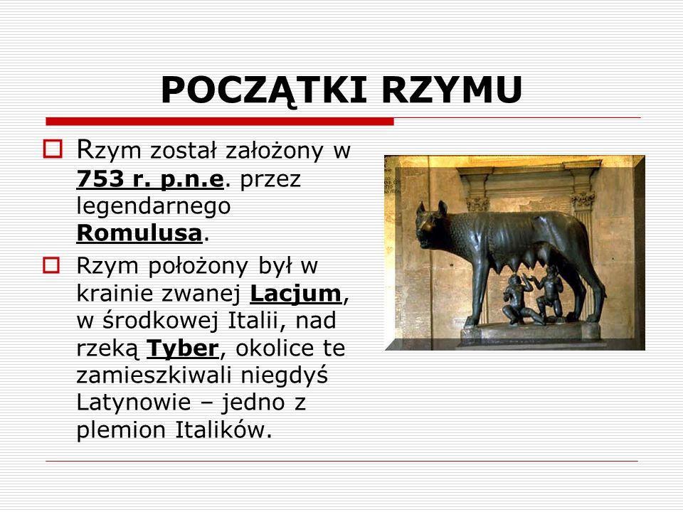 POCZĄTKI RZYMU R zym został założony w 753 r. p.n.e. przez legendarnego Romulusa. Rzym położony był w krainie zwanej Lacjum, w środkowej Italii, nad r