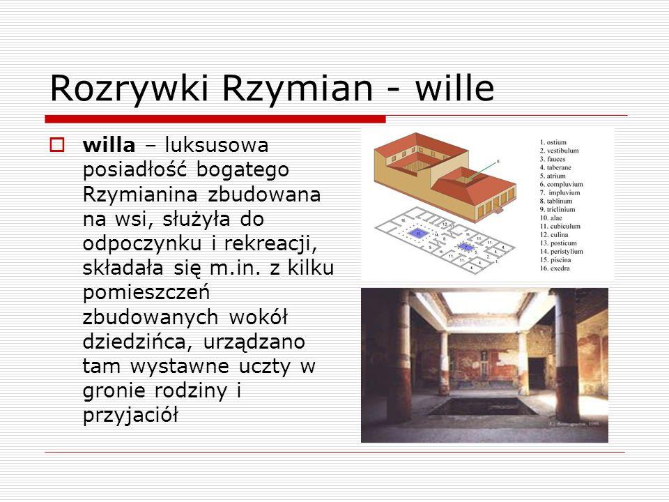 Rozrywki Rzymian - wille willa – luksusowa posiadłość bogatego Rzymianina zbudowana na wsi, służyła do odpoczynku i rekreacji, składała się m.in. z ki