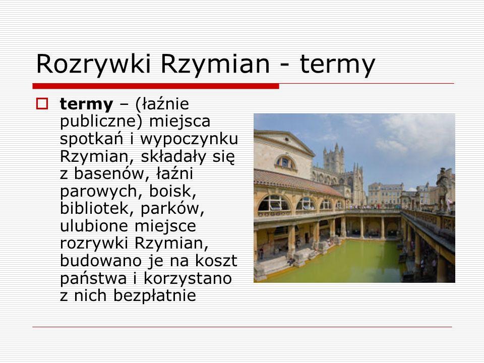 Rozrywki Rzymian - termy termy – (łaźnie publiczne) miejsca spotkań i wypoczynku Rzymian, składały się z basenów, łaźni parowych, boisk, bibliotek, pa
