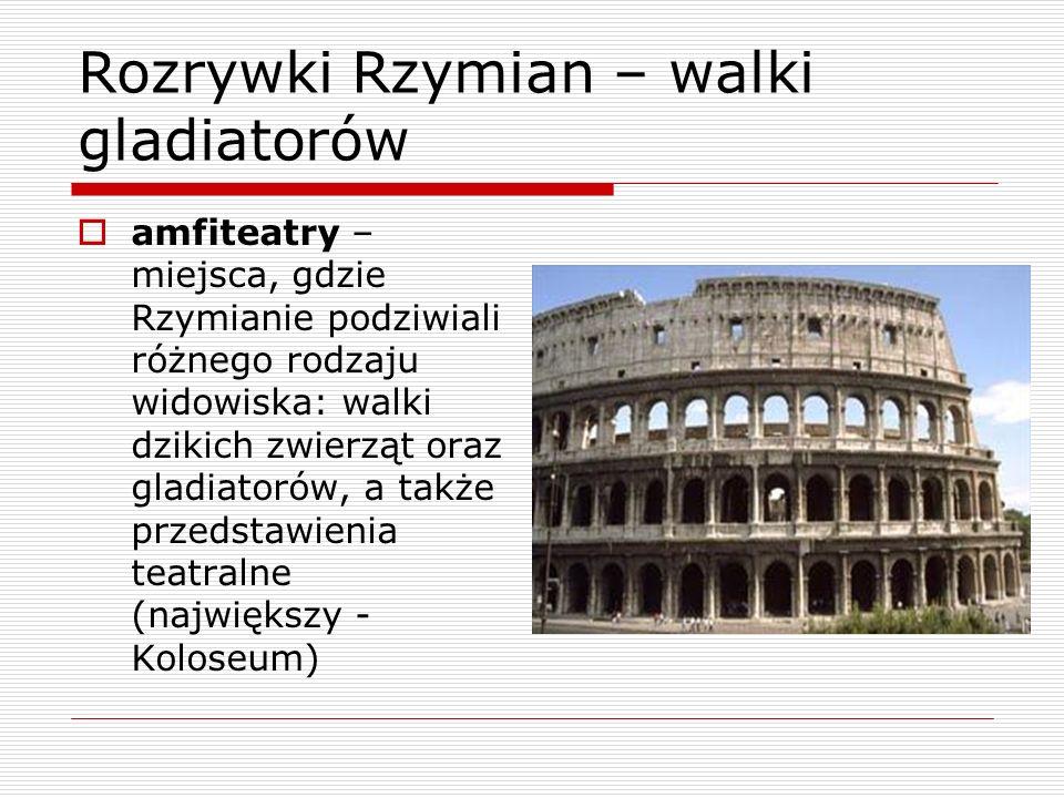 Rozrywki Rzymian – walki gladiatorów amfiteatry – miejsca, gdzie Rzymianie podziwiali różnego rodzaju widowiska: walki dzikich zwierząt oraz gladiator