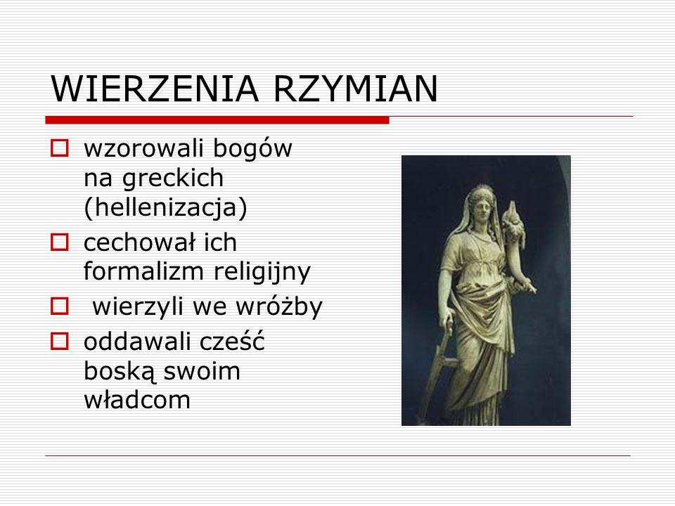 WIERZENIA RZYMIAN wzorowali bogów na greckich (hellenizacja) cechował ich formalizm religijny wierzyli we wróżby oddawali cześć boską swoim władcom