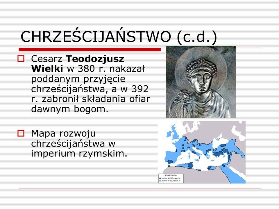 CHRZEŚCIJAŃSTWO (c.d.) Cesarz Teodozjusz Wielki w 380 r. nakazał poddanym przyjęcie chrześcijaństwa, a w 392 r. zabronił składania ofiar dawnym bogom.