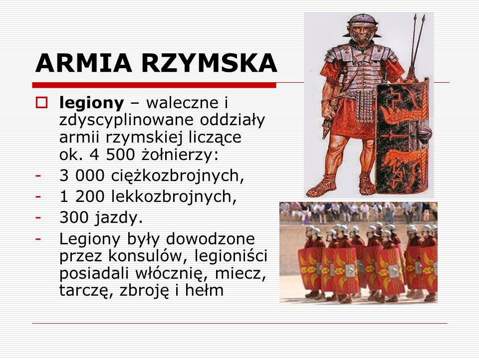 ARMIA RZYMSKA legiony – waleczne i zdyscyplinowane oddziały armii rzymskiej liczące ok. 4 500 żołnierzy: -3 000 ciężkozbrojnych, -1 200 lekkozbrojnych