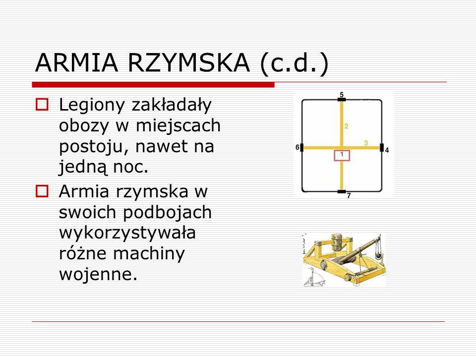 ARMIA RZYMSKA (c.d.) Legiony zakładały obozy w miejscach postoju, nawet na jedną noc. Armia rzymska w swoich podbojach wykorzystywała różne machiny wo