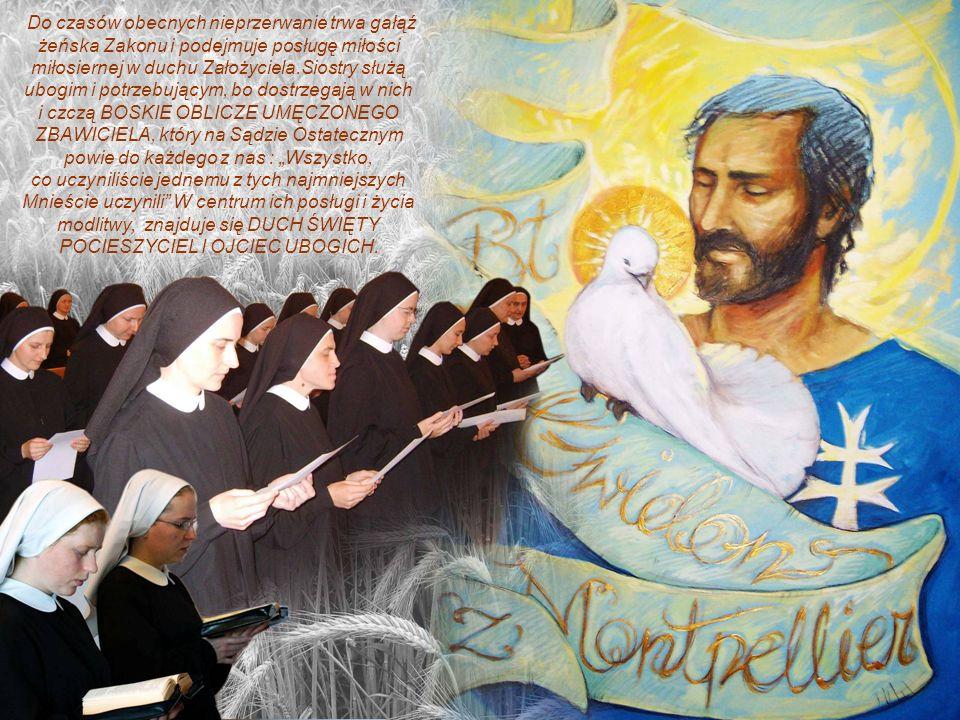 Do czasów obecnych nieprzerwanie trwa gałąź żeńska Zakonu i podejmuje posługę miłości miłosiernej w duchu Założyciela.Siostry służą ubogim i potrzebuj