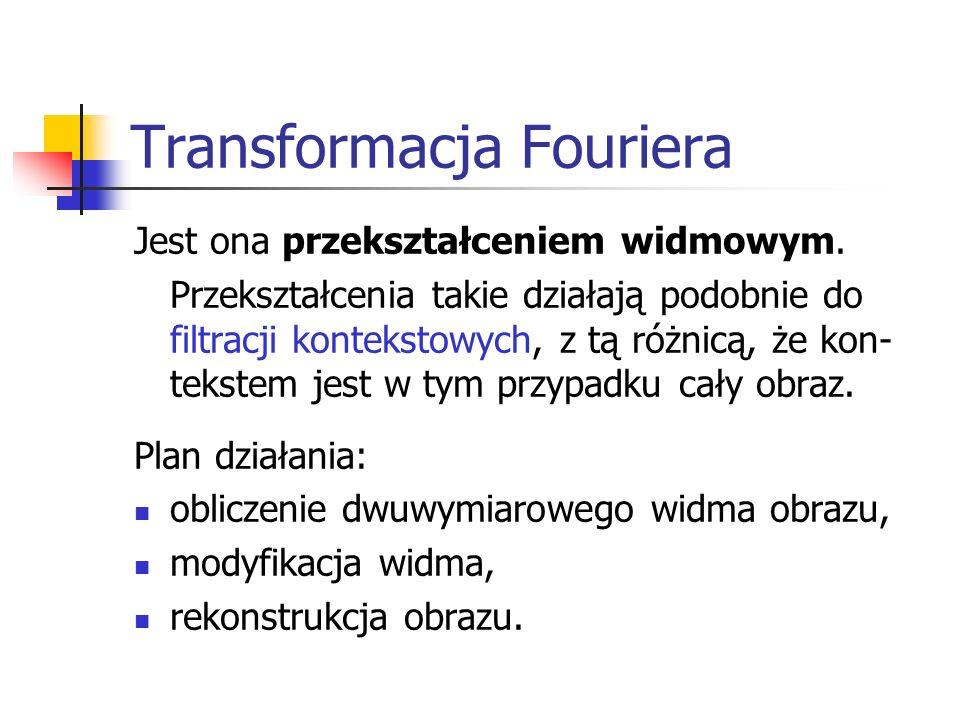 Transformacja Fouriera Jest ona przekształceniem widmowym. Przekształcenia takie działają podobnie do filtracji kontekstowych, z tą różnicą, że kon- t