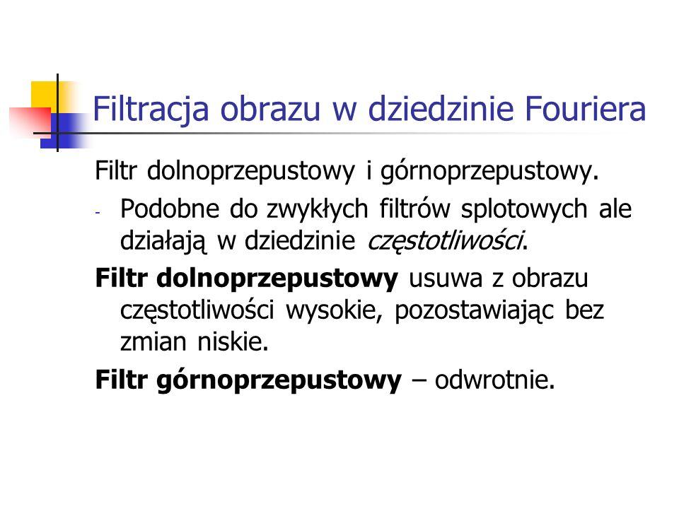 Filtracja obrazu w dziedzinie Fouriera Filtr dolnoprzepustowy i górnoprzepustowy. - Podobne do zwykłych filtrów splotowych ale działają w dziedzinie c