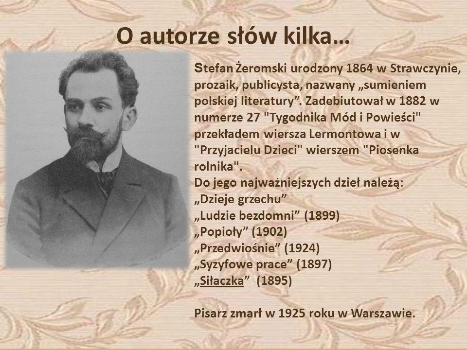 O autorze słów kilka… S tefan Żeromski urodzony 1864 w Strawczynie, prozaik, publicysta, nazwany sumieniem polskiej literatury. Zadebiutował w 1882 w