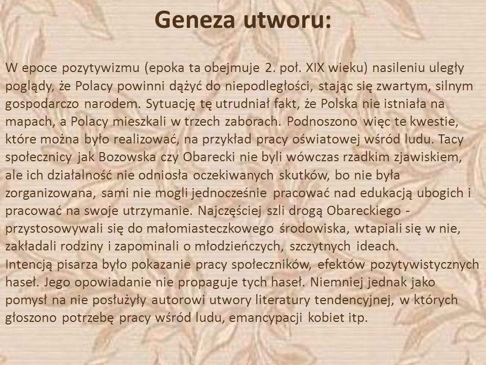 Geneza utworu: W epoce pozytywizmu (epoka ta obejmuje 2. poł. XIX wieku) nasileniu uległy poglądy, że Polacy powinni dążyć do niepodległości, stając s