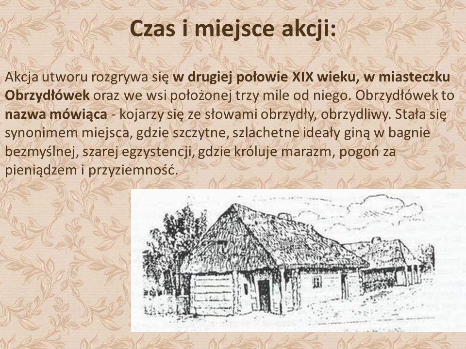 Czas i miejsce akcji: Akcja utworu rozgrywa się w drugiej połowie XIX wieku, w miasteczku Obrzydłówek oraz we wsi położonej trzy mile od niego. Obrzyd