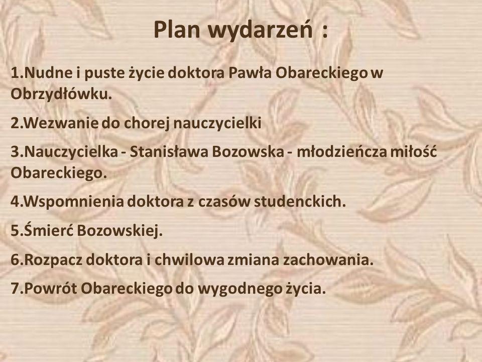 Plan wydarzeń : 1.Nudne i puste życie doktora Pawła Obareckiego w Obrzydłówku. 2.Wezwanie do chorej nauczycielki 3.Nauczycielka - Stanisława Bozowska