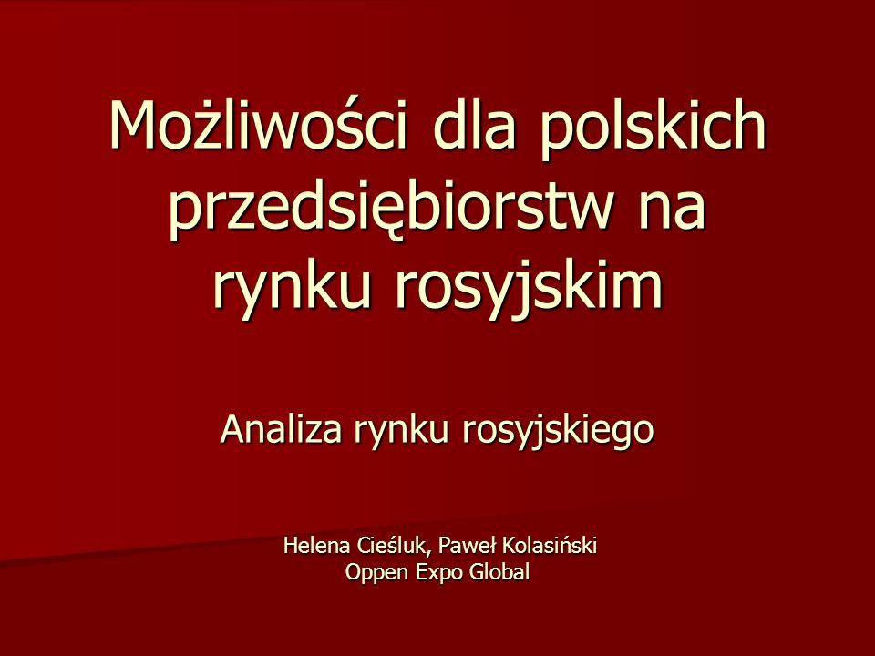 Możliwości dla polskich przedsiębiorstw na rynku rosyjskim Analiza rynku rosyjskiego Helena Cieśluk, Paweł Kolasiński Oppen Expo Global