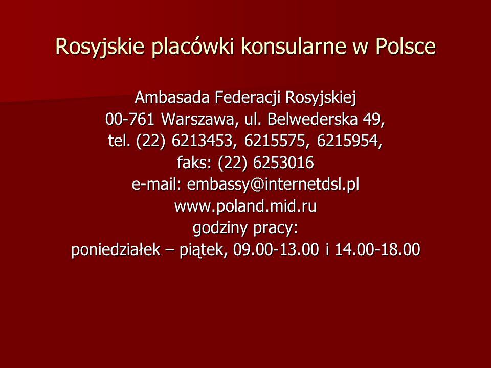 Rosyjskie placówki konsularne w Polsce Ambasada Federacji Rosyjskiej 00-761 Warszawa, ul. Belwederska 49, tel. (22) 6213453, 6215575, 6215954, faks: (