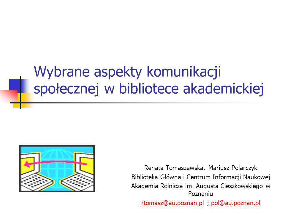 Wybrane aspekty komunikacji społecznej w bibliotece akademickiej Renata Tomaszewska, Mariusz Polarczyk Biblioteka Główna i Centrum Informacji Naukowej