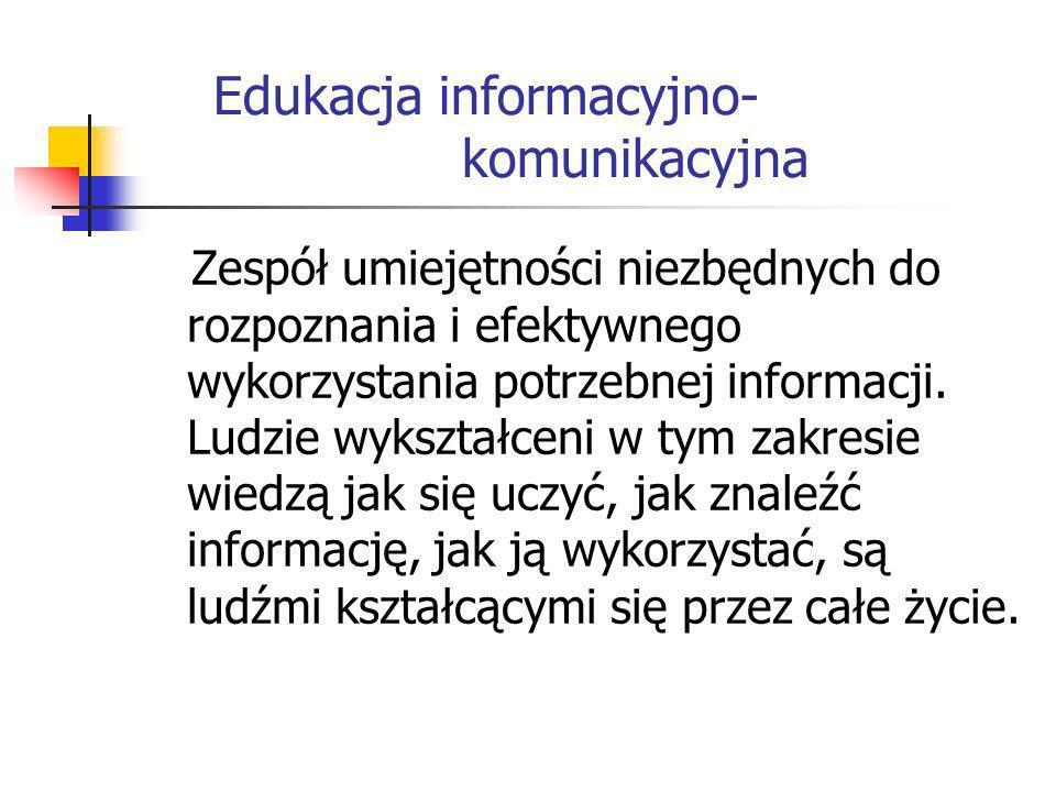 Edukacja informacyjno- komunikacyjna Zespół umiejętności niezbędnych do rozpoznania i efektywnego wykorzystania potrzebnej informacji. Ludzie wykształ