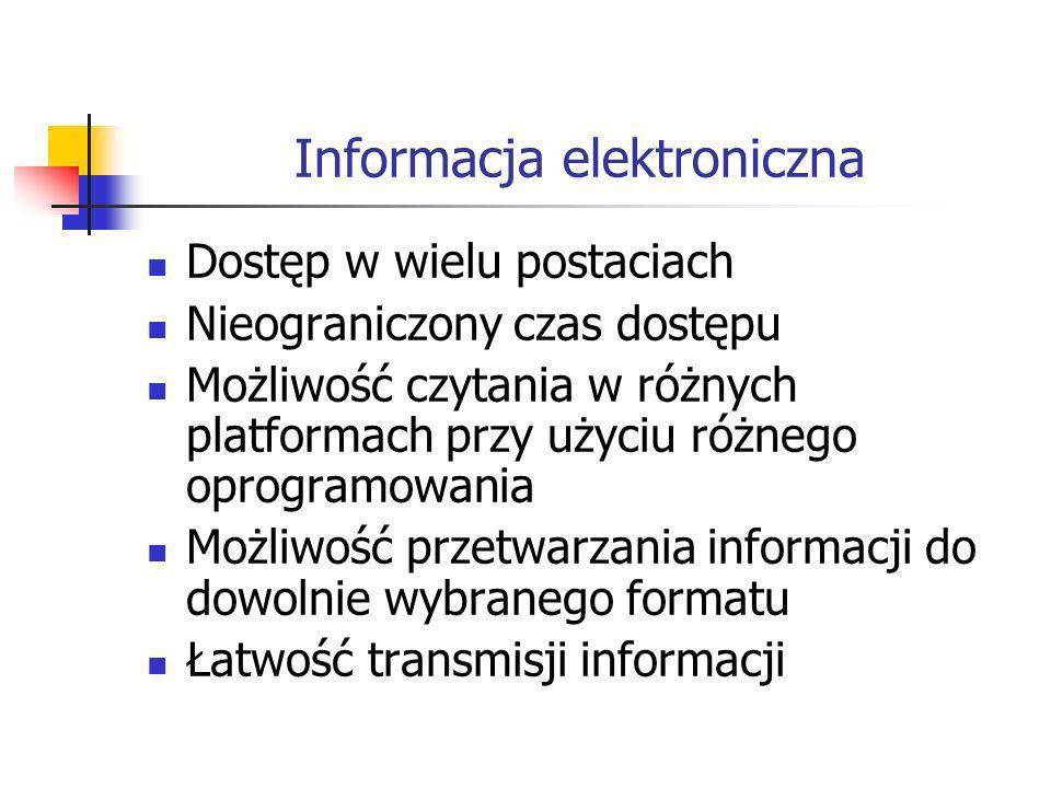 Informacja elektroniczna Dostęp w wielu postaciach Nieograniczony czas dostępu Możliwość czytania w różnych platformach przy użyciu różnego oprogramowania Możliwość przetwarzania informacji do dowolnie wybranego formatu Łatwość transmisji informacji