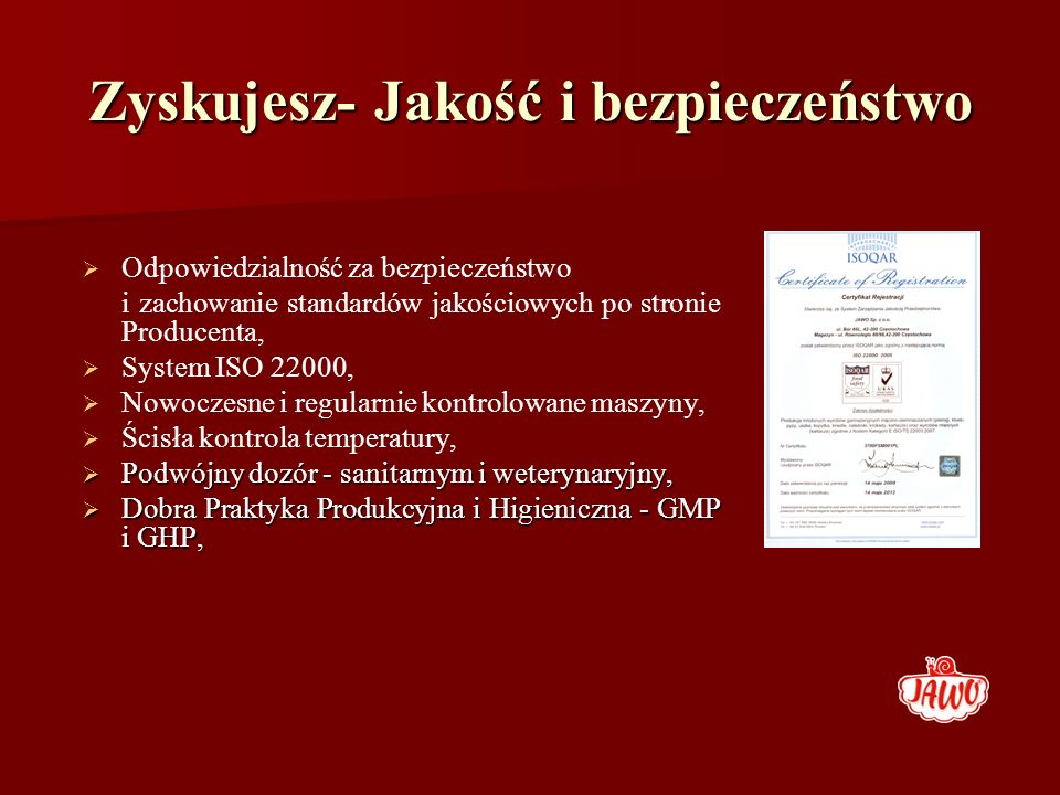 Zyskujesz- Jakość i bezpieczeństwo Odpowiedzialność za bezpieczeństwo i zachowanie standardów jakościowych po stronie Producenta, System ISO 22000, No