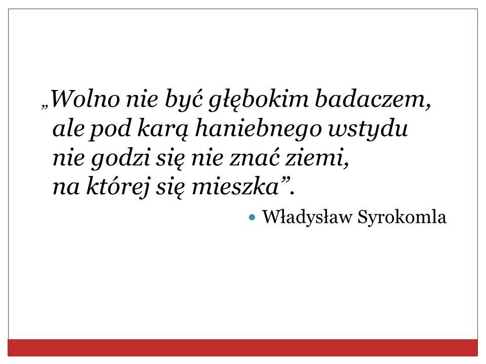 Wolno nie być głębokim badaczem, ale pod karą haniebnego wstydu nie godzi się nie znać ziemi, na której się mieszka. Władysław Syrokomla