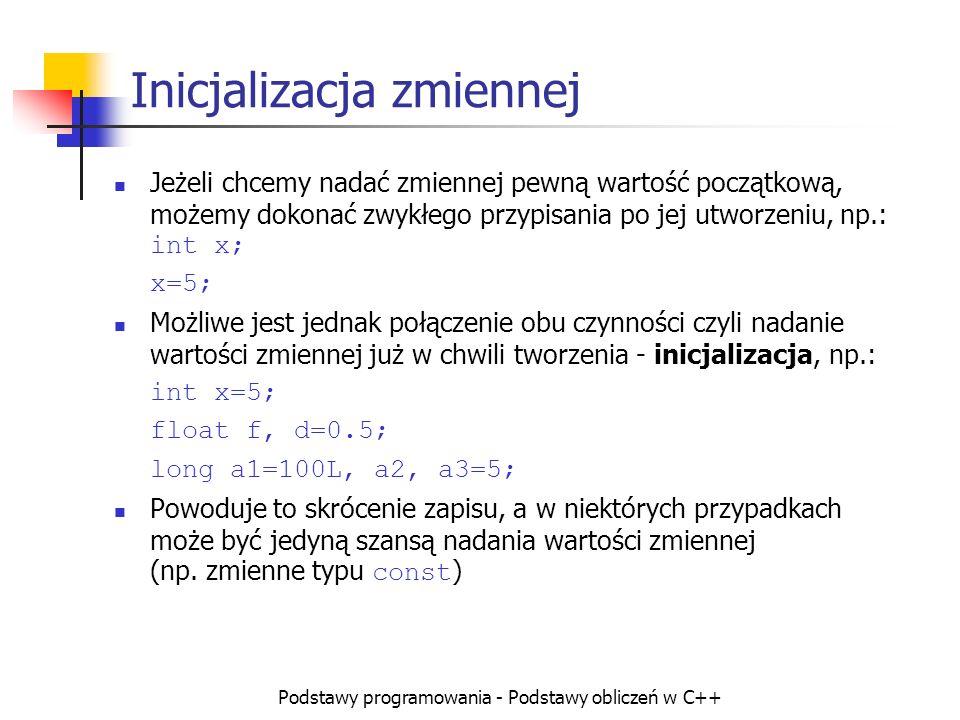 Podstawy programowania - Podstawy obliczeń w C++ Inicjalizacja zmiennej Jeżeli chcemy nadać zmiennej pewną wartość początkową, możemy dokonać zwykłego