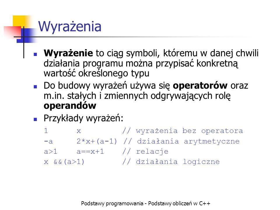 Podstawy programowania - Podstawy obliczeń w C++ Wyrażenia Wyrażenie to ciąg symboli, któremu w danej chwili działania programu można przypisać konkre
