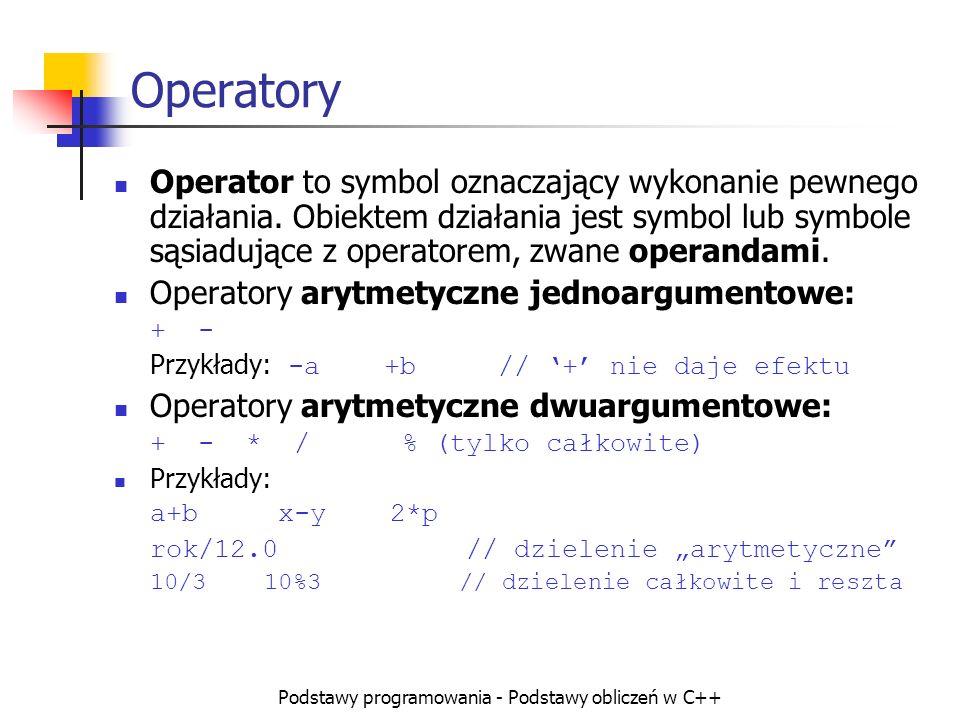 Podstawy programowania - Podstawy obliczeń w C++ Operatory Operator to symbol oznaczający wykonanie pewnego działania. Obiektem działania jest symbol