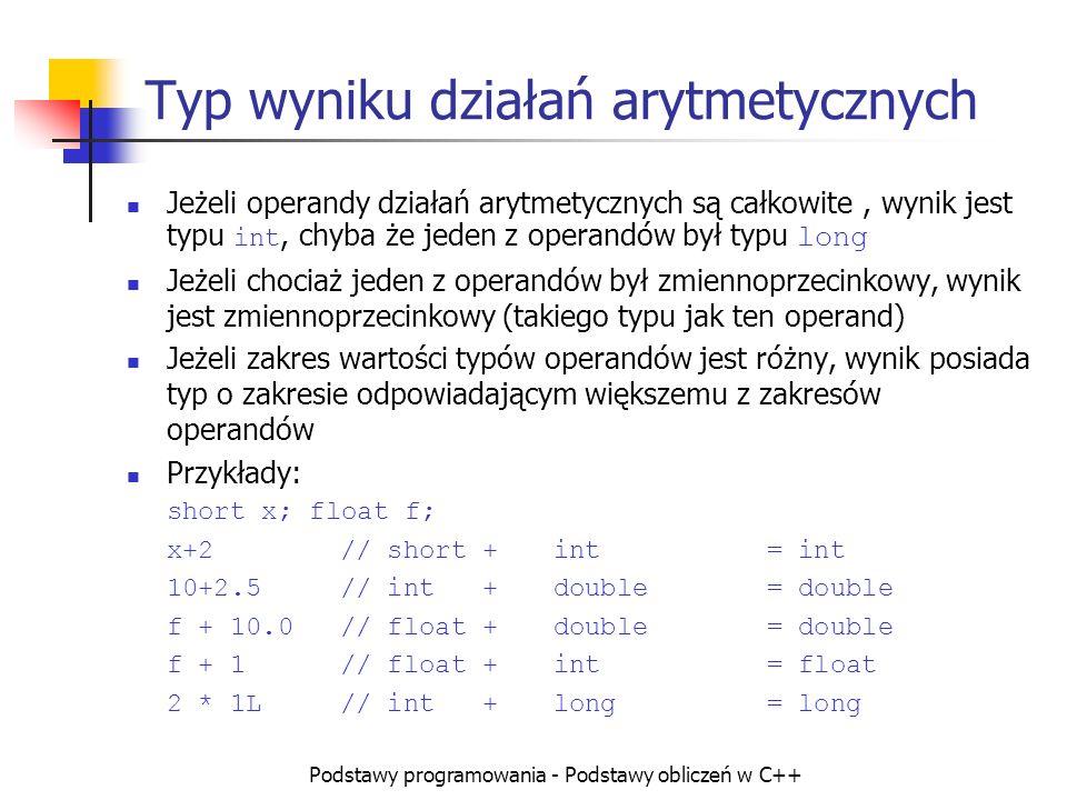 Podstawy programowania - Podstawy obliczeń w C++ Typ wyniku działań arytmetycznych Jeżeli operandy działań arytmetycznych są całkowite, wynik jest typ