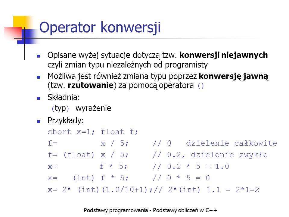 Podstawy programowania - Podstawy obliczeń w C++ Operator konwersji Opisane wyżej sytuacje dotyczą tzw. konwersji niejawnych czyli zmian typu niezależ