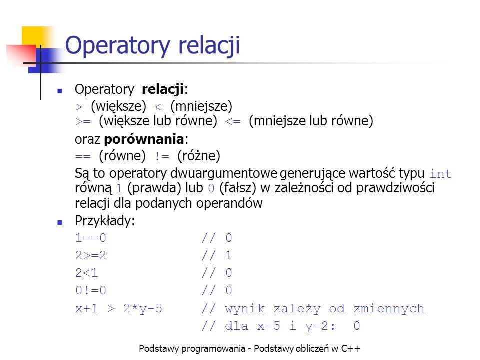 Podstawy programowania - Podstawy obliczeń w C++ Operatory relacji Operatory relacji: > (większe) = (większe lub równe) <= (mniejsze lub równe) oraz p