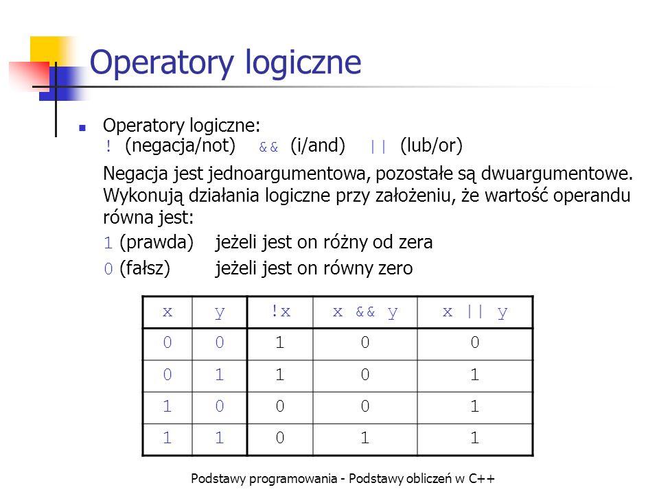 Podstawy programowania - Podstawy obliczeń w C++ Operatory logiczne Operatory logiczne: ! (negacja/not) && (i/and) || (lub/or) Negacja jest jednoargum