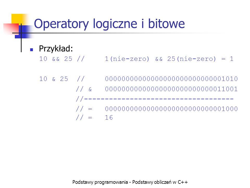 Podstawy programowania - Podstawy obliczeń w C++ Operatory logiczne i bitowe Przykład: 10 && 25 //1(nie-zero) && 25(nie-zero) = 1 10 & 25 //0000000000