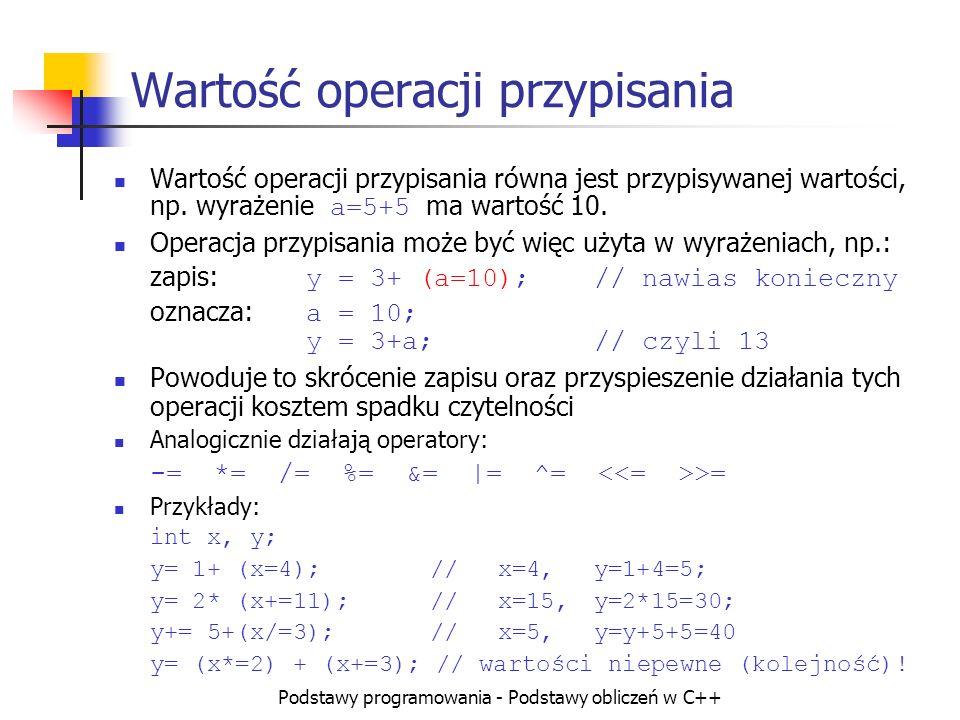 Podstawy programowania - Podstawy obliczeń w C++ Wartość operacji przypisania Wartość operacji przypisania równa jest przypisywanej wartości, np. wyra