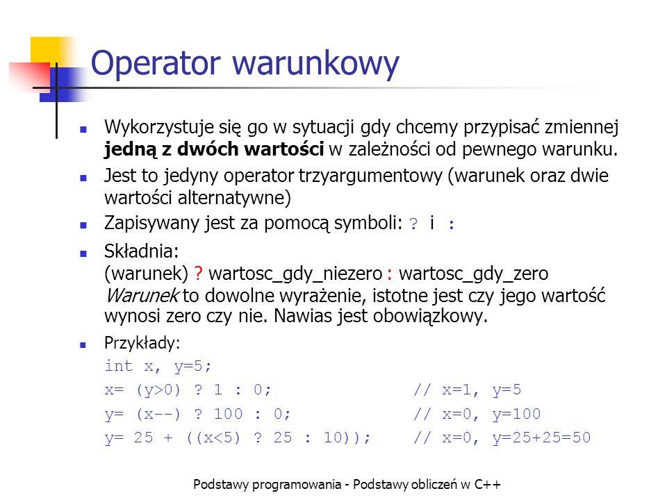 Podstawy programowania - Podstawy obliczeń w C++ Operator warunkowy Wykorzystuje się go w sytuacji gdy chcemy przypisać zmiennej jedną z dwóch wartośc