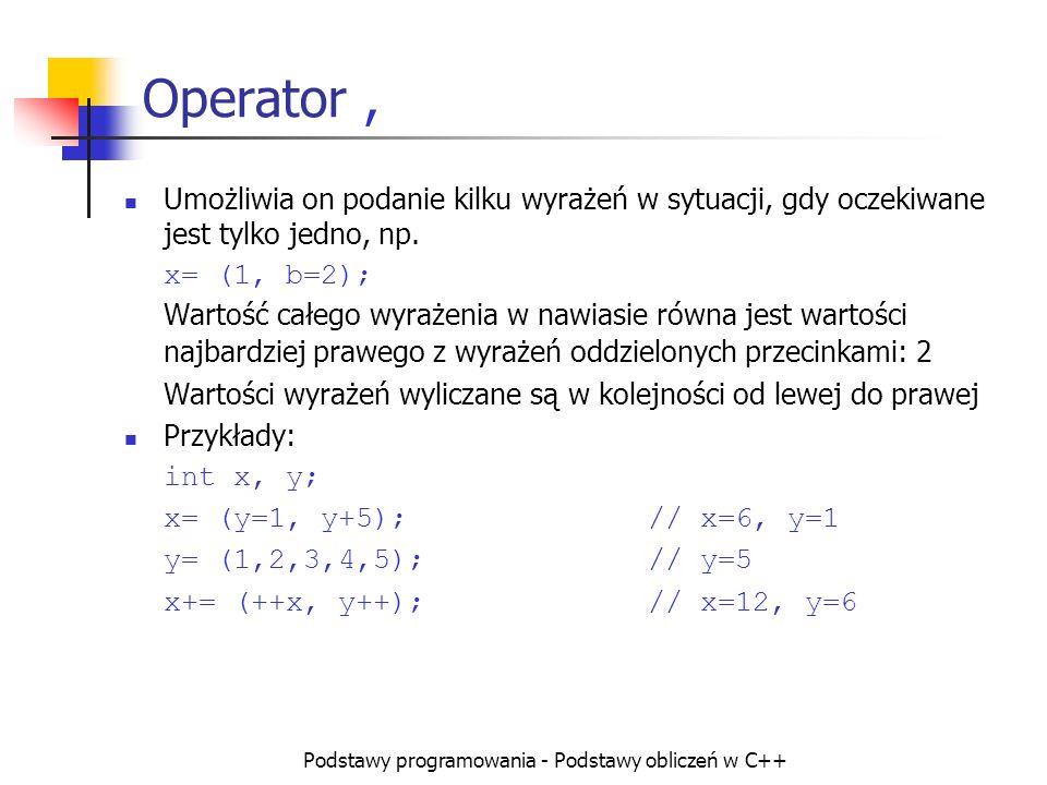 Podstawy programowania - Podstawy obliczeń w C++ Operator, Umożliwia on podanie kilku wyrażeń w sytuacji, gdy oczekiwane jest tylko jedno, np. x= (1,