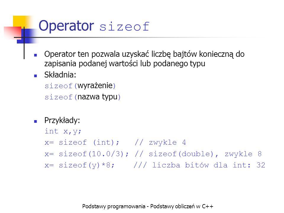 Podstawy programowania - Podstawy obliczeń w C++ Operator sizeof Operator ten pozwala uzyskać liczbę bajtów konieczną do zapisania podanej wartości lu