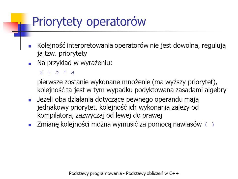 Podstawy programowania - Podstawy obliczeń w C++ Priorytety operatorów Kolejność interpretowania operatorów nie jest dowolna, regulują ją tzw. prioryt