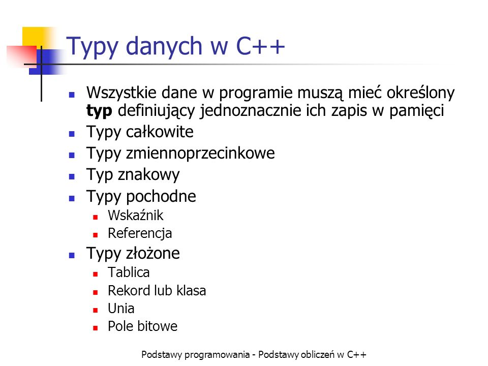 Podstawy programowania - Podstawy obliczeń w C++ Typy danych w C++ Wszystkie dane w programie muszą mieć określony typ definiujący jednoznacznie ich z