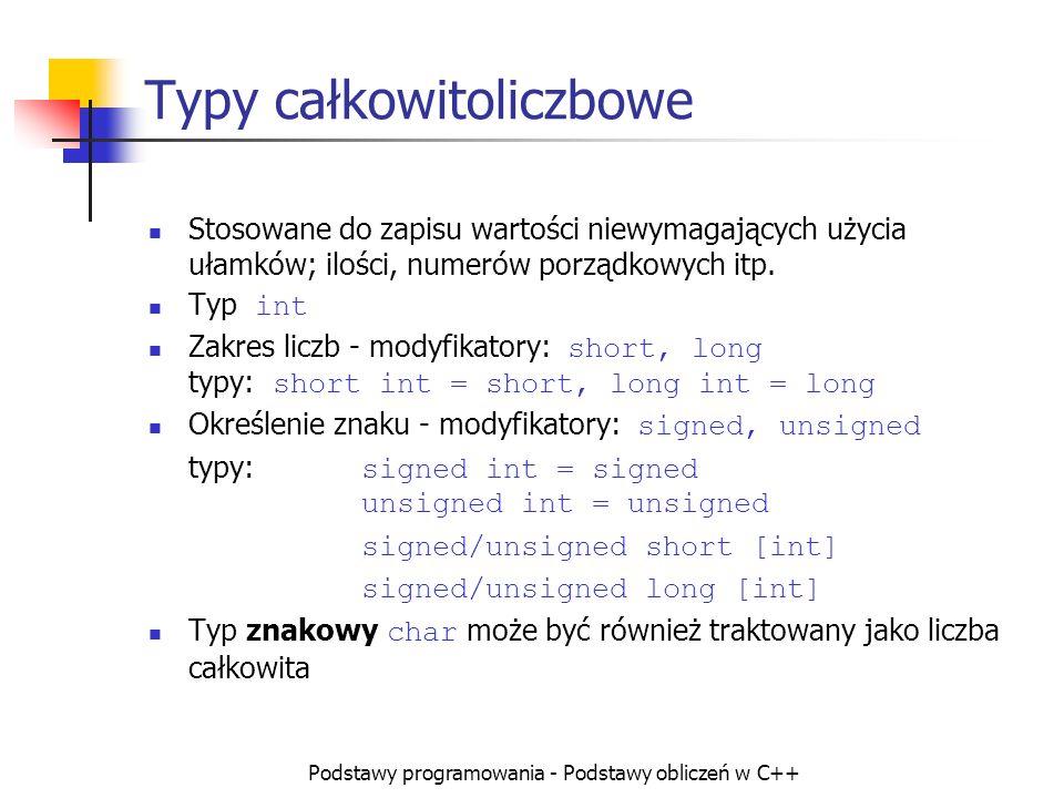 Podstawy programowania - Podstawy obliczeń w C++ Typy całkowite i ich zakresy Rozmiar typu int zależy od kompilatora i z założenia powinien odpowiadać szerokości szyny danych komputera, (obecnie 32b) Typy int, short i long domyślnie posiadają znak ( signed ) Dla typu char własność ta zależy od kompilatora Rozmiar Znak 1B = 8b char 2B = 16b short (int) 4B = 32b long (int) Ze znakiem signed -128 127 -32 768 32 767 -2 147 483 648 2 147 483 647 Bez znaku unsigned 0 255 0 65 536 0 4 294 967 296