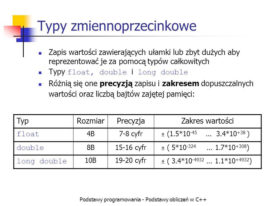 Podstawy programowania - Podstawy obliczeń w C++ Operator sizeof Operator ten pozwala uzyskać liczbę bajtów konieczną do zapisania podanej wartości lub podanego typu Składnia: sizeof( wyrażenie ) sizeof( nazwa typu ) Przykłady: int x,y; x= sizeof (int); // zwykle 4 x= sizeof(10.0/3); // sizeof(double), zwykle 8 x= sizeof(y)*8; /// liczba bitów dla int: 32