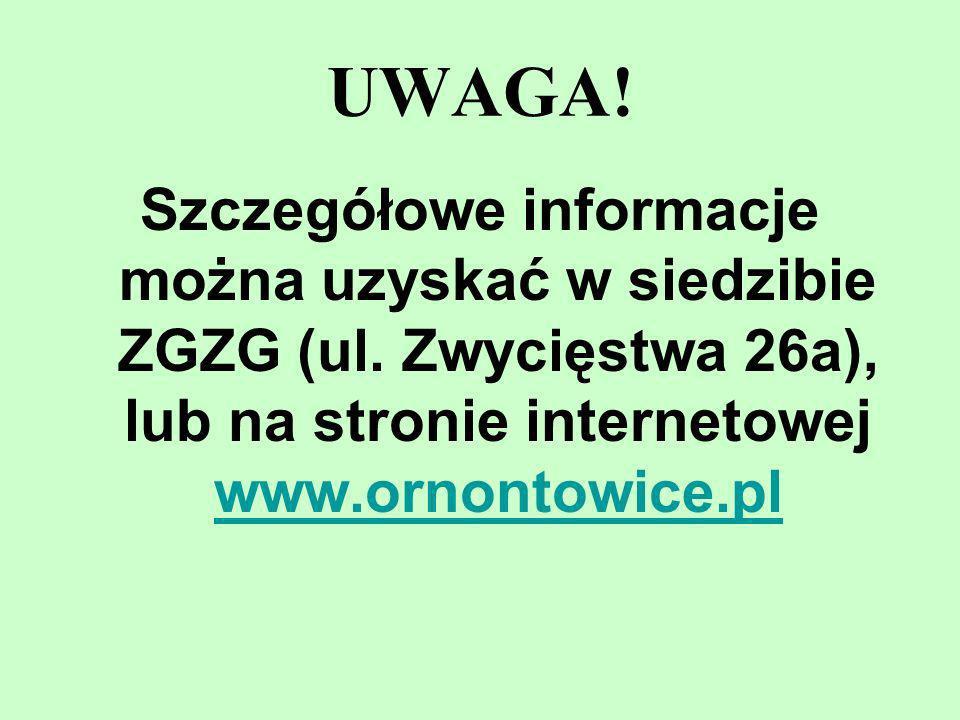 UWAGA! Szczegółowe informacje można uzyskać w siedzibie ZGZG (ul. Zwycięstwa 26a), lub na stronie internetowej www.ornontowice.pl www.ornontowice.pl