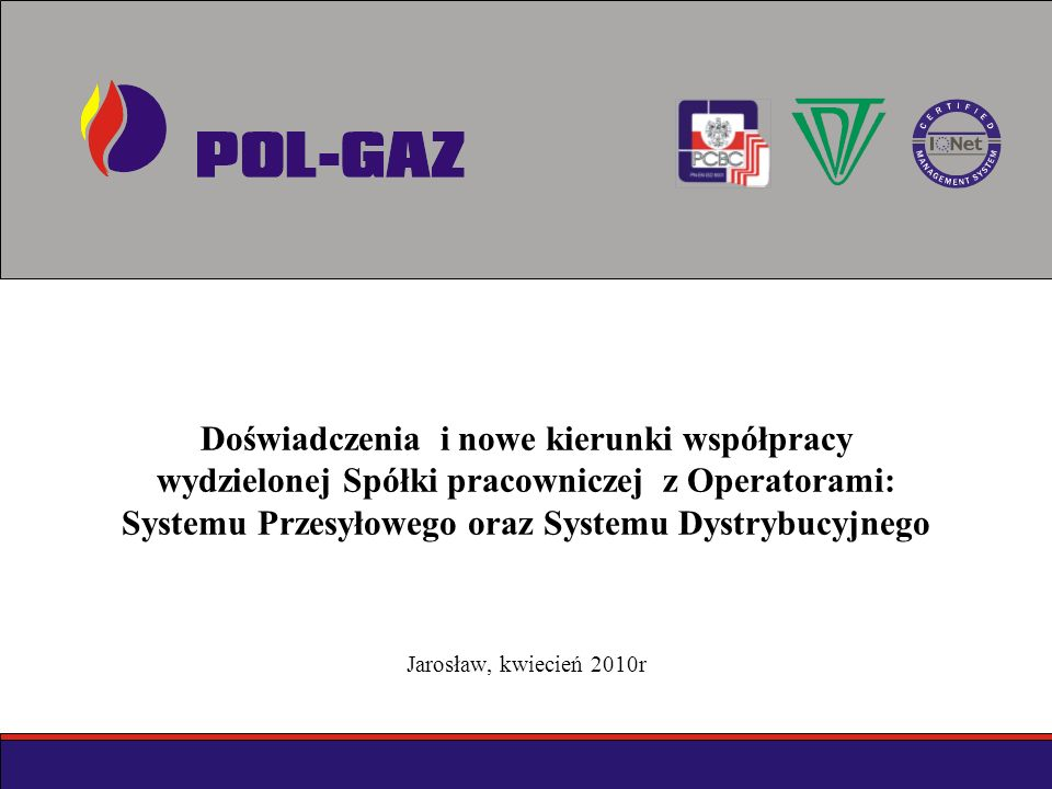 Doświadczenia i nowe kierunki współpracy wydzielonej Spółki pracowniczej z Operatorami: Systemu Przesyłowego oraz Systemu Dystrybucyjnego Jarosław, kwiecień 2010r