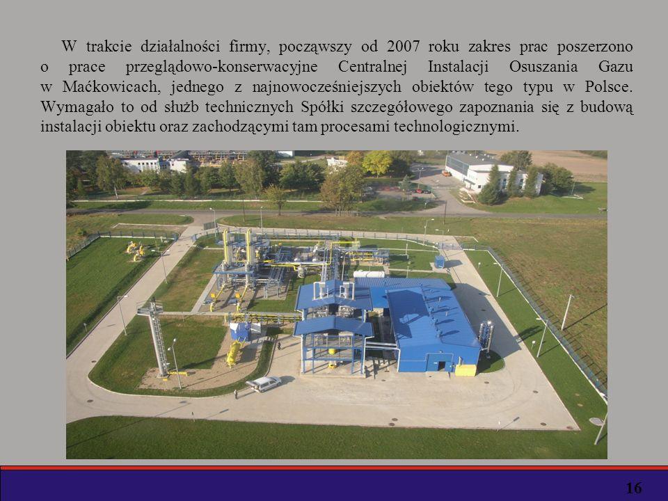 W trakcie działalności firmy, począwszy od 2007 roku zakres prac poszerzono o prace przeglądowo-konserwacyjne Centralnej Instalacji Osuszania Gazu w Maćkowicach, jednego z najnowocześniejszych obiektów tego typu w Polsce.