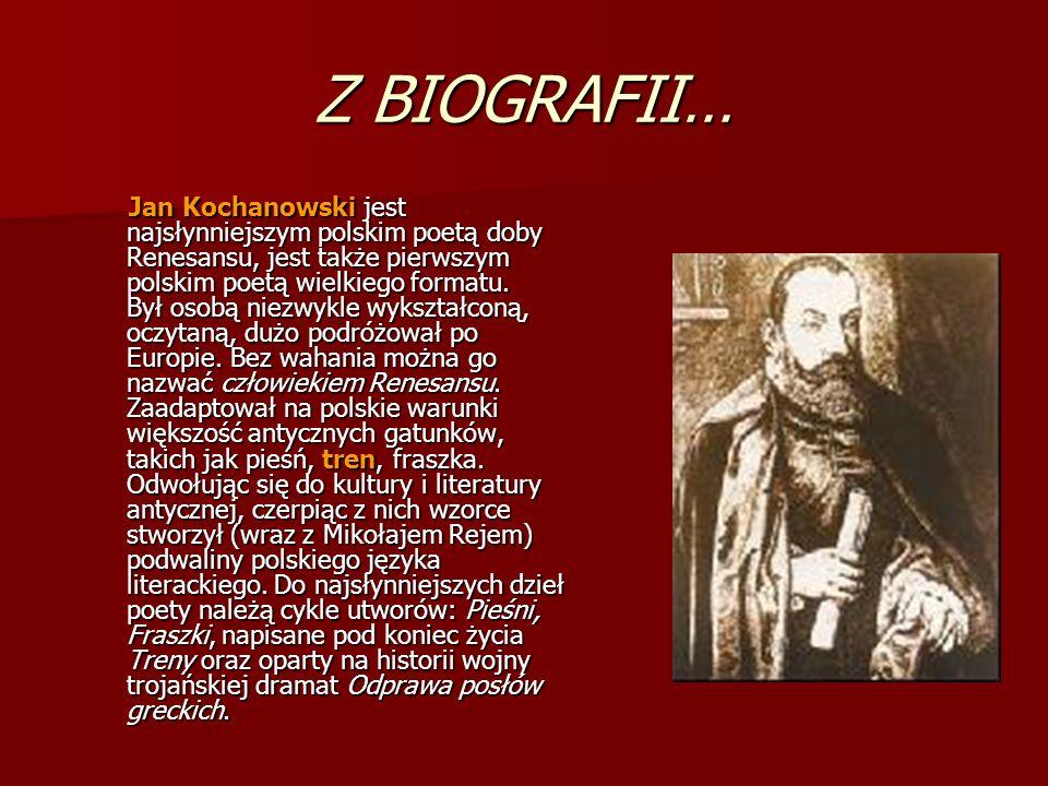 Z BIOGRAFII… Jan Kochanowski jest najsłynniejszym polskim poetą doby Renesansu, jest także pierwszym polskim poetą wielkiego formatu. Był osobą niezwy